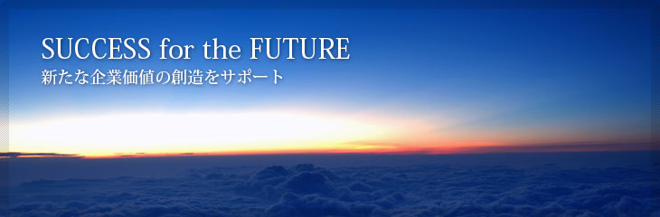 SUCCESS for the FUTURE/新たな企業価値の創造をサポート